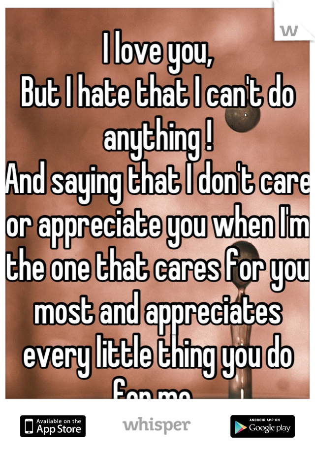 I love you, But I hate that I can't do anything !  And saying that I don't care or appreciate you when I'm the one that cares for you most and appreciates every little thing you do for me.