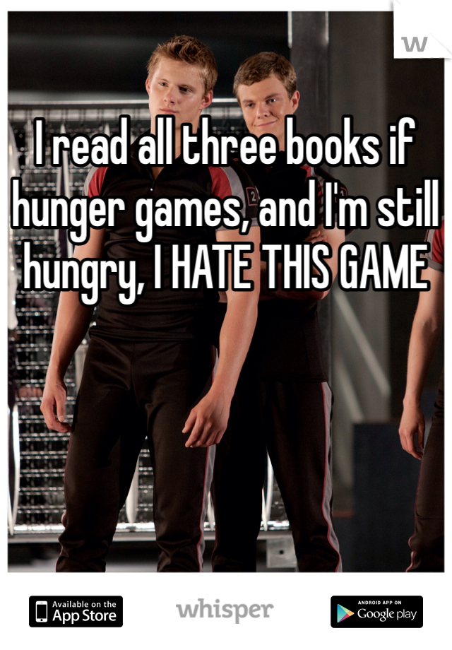 I read all three books if hunger games, and I'm still hungry, I HATE THIS GAME