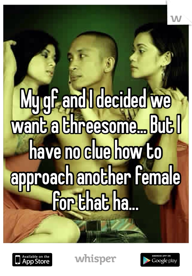 My gf and I decided we want a threesome... But I have no clue how to approach another female for that ha...