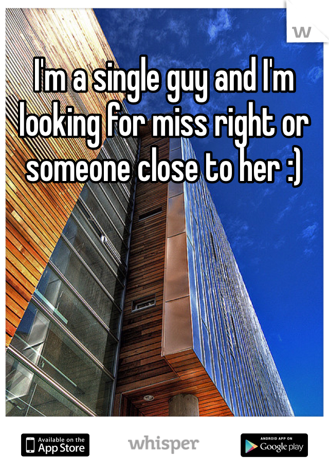 I'm a single guy and I'm looking for miss right or someone close to her :)