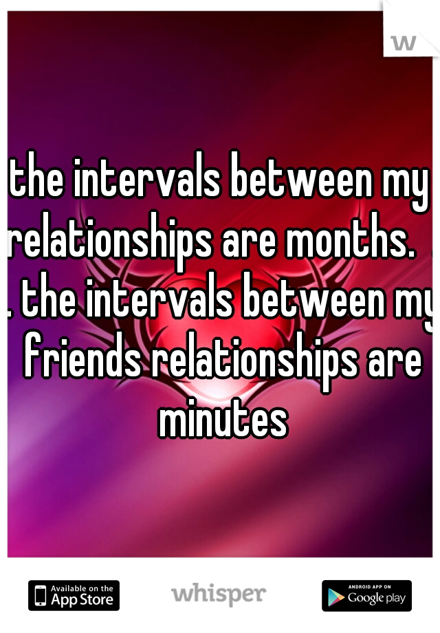 the intervals between my relationships are months.  . . the intervals between my friends relationships are minutes