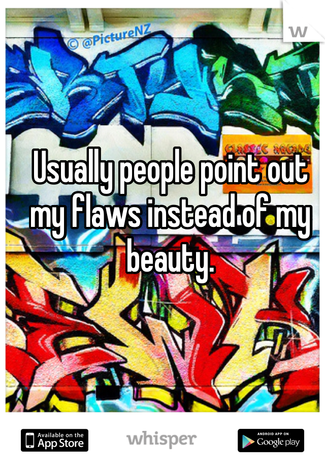 Usually people point out my flaws instead of my beauty.