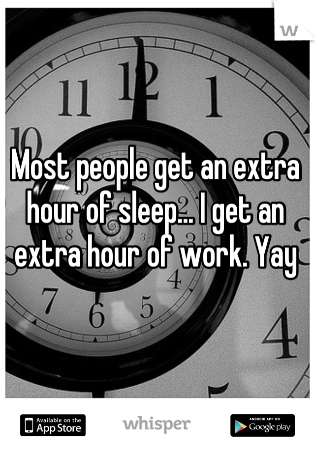 Most people get an extra hour of sleep... I get an extra hour of work. Yay