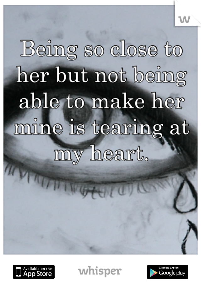 Being so close to her but not being able to make her mine is tearing at my heart.