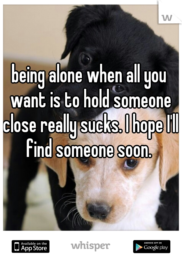 being alone when all you want is to hold someone close really sucks. I hope I'll find someone soon.