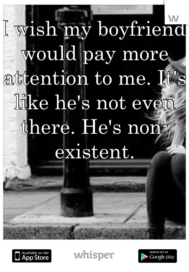 I wish my boyfriend would pay more attention to me. It's like he's not even there. He's non-existent.