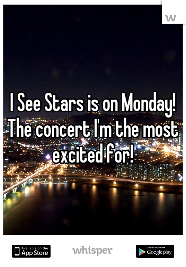 I See Stars is on Monday! The concert I'm the most excited for!