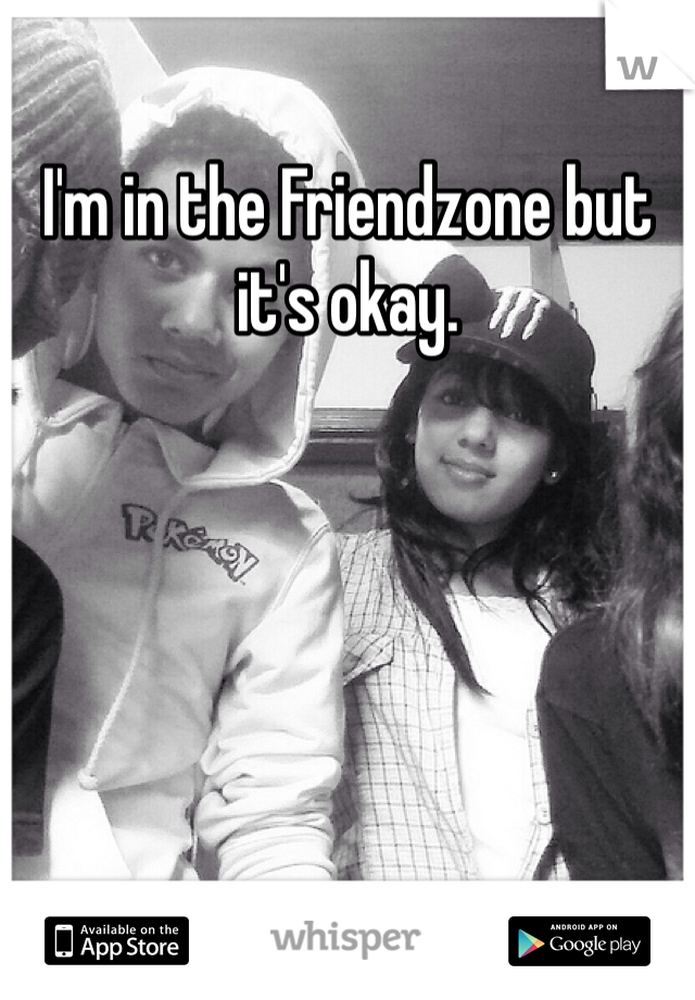I'm in the Friendzone but it's okay.