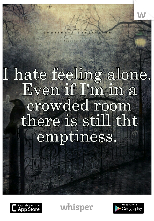 I hate feeling alone. Even if I'm in a crowded room there is still tht emptiness.