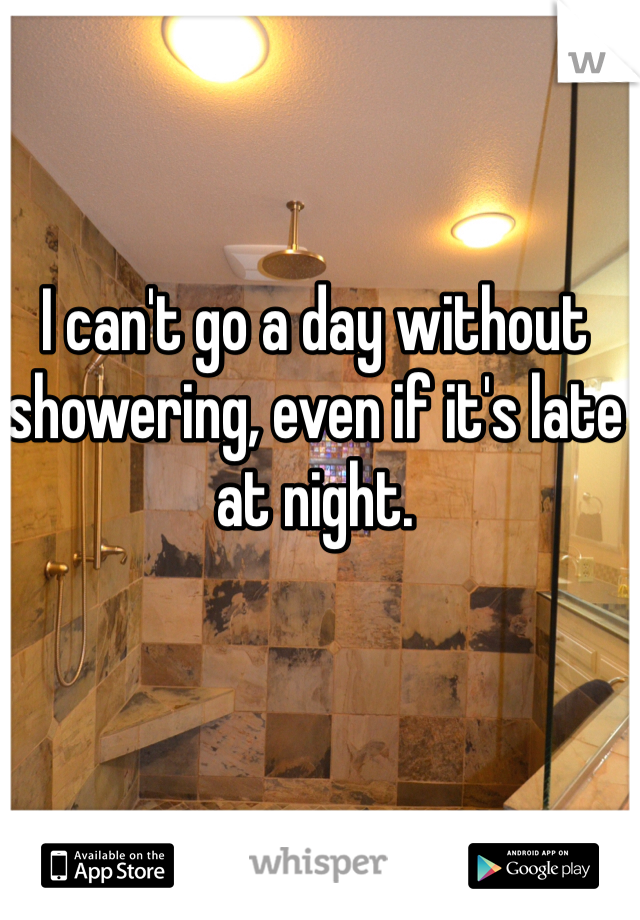 I can't go a day without showering, even if it's late at night.