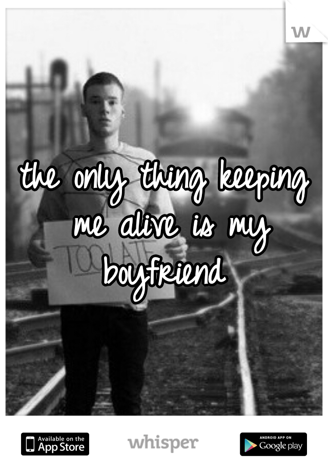 the only thing keeping me alive is my boyfriend