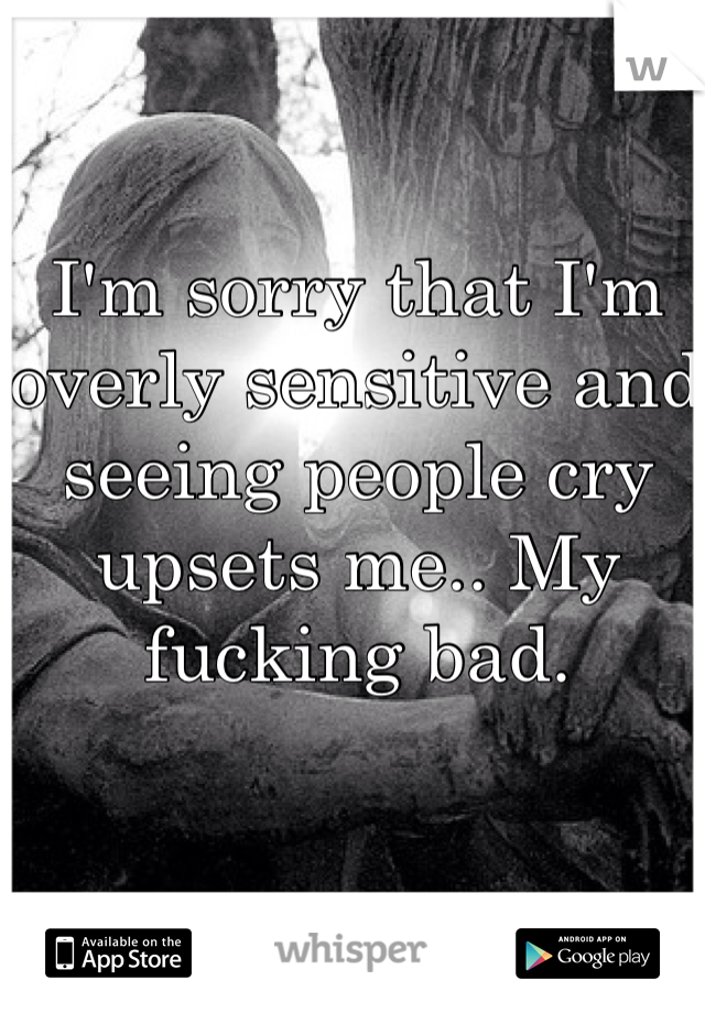 I'm sorry that I'm overly sensitive and seeing people cry upsets me.. My fucking bad.