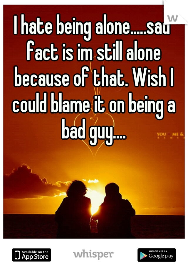 I hate being alone.....sad fact is im still alone because of that. Wish I could blame it on being a bad guy....