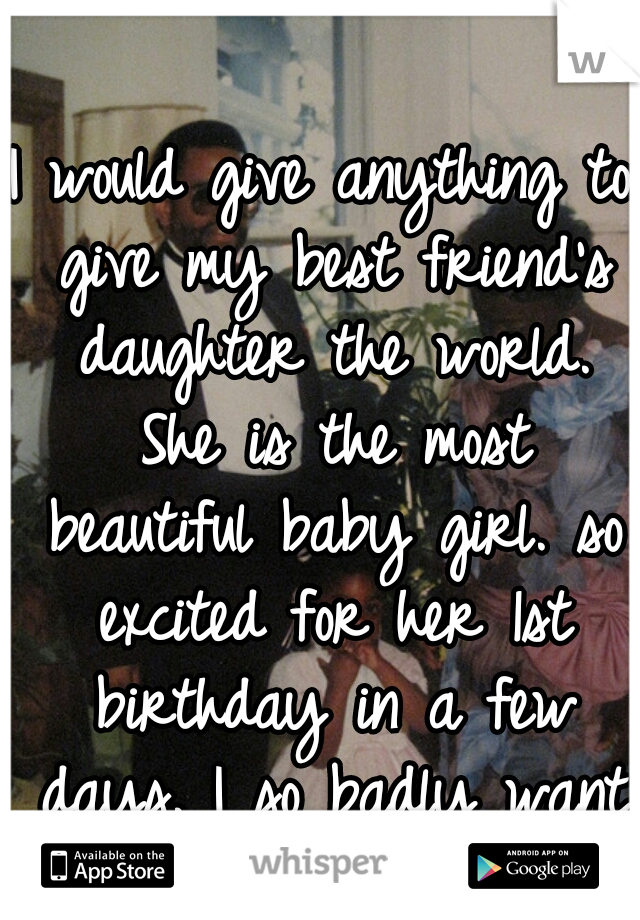 I would give anything to give my best friend's daughter the world. She is the most beautiful baby girl. so excited for her 1st birthday in a few days. I so badly want to be her stepmom