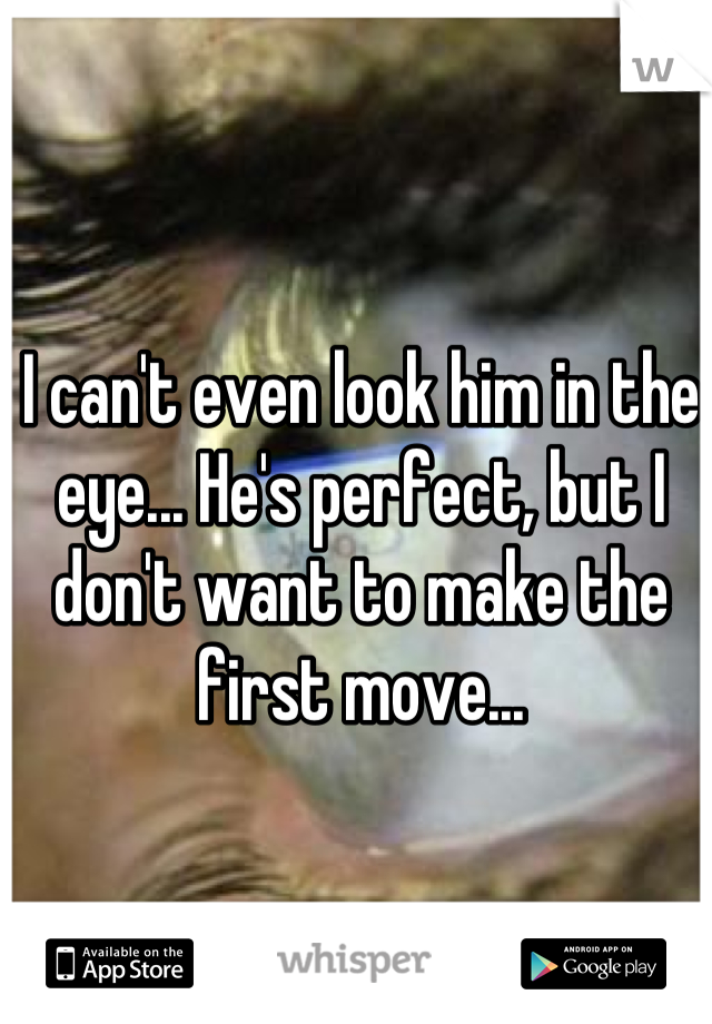 I can't even look him in the eye... He's perfect, but I don't want to make the first move...