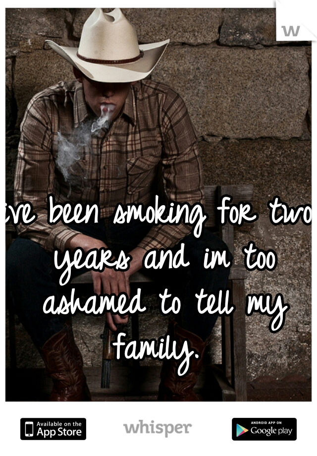 ive been smoking for two years and im too ashamed to tell my family.