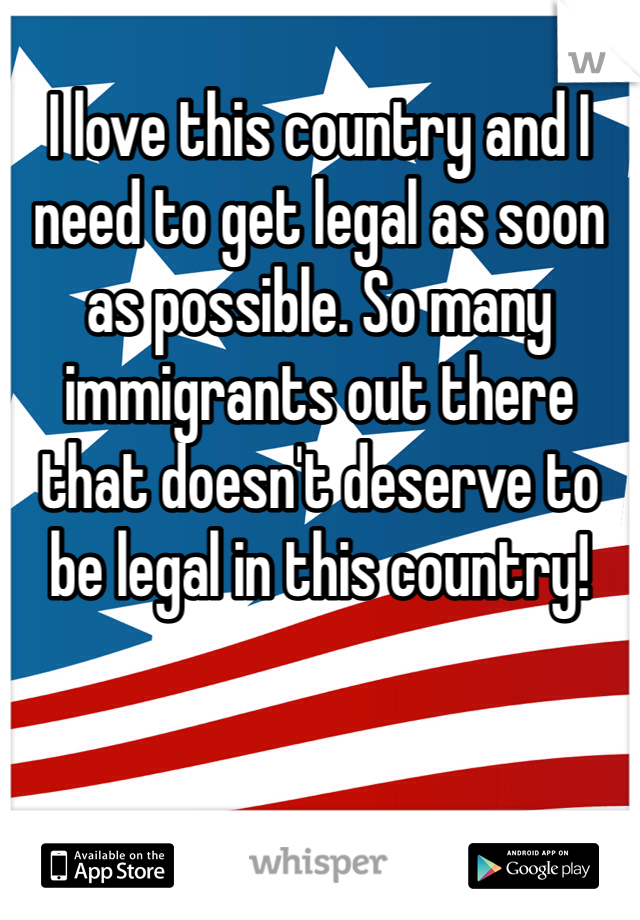 I love this country and I need to get legal as soon as possible. So many immigrants out there that doesn't deserve to be legal in this country!