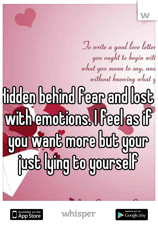 Hidden behind fear and lost with emotions. I feel as if you want more but your just lying to yourself