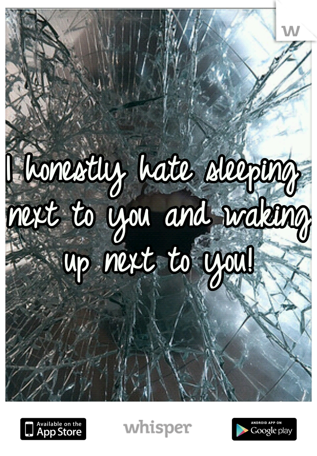 I honestly hate sleeping next to you and waking up next to you!