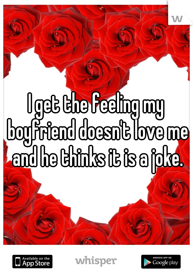 I get the feeling my boyfriend doesn't love me and he thinks it is a joke.