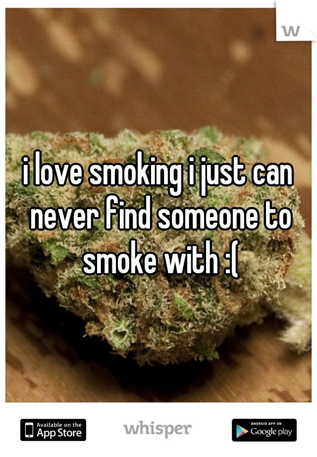 i love smoking i just can never find someone to smoke with :(