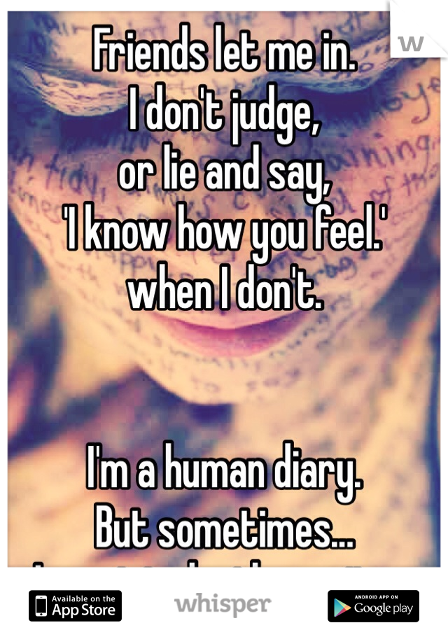 Friends let me in. I don't judge,  or lie and say,  'I know how you feel.'  when I don't.   I'm a human diary. But sometimes...  I want to be the writer.