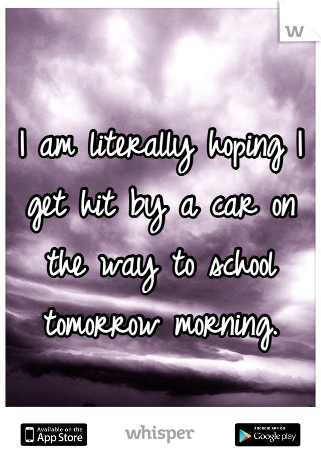 I am literally hoping I get hit by a car on the way to school tomorrow morning.