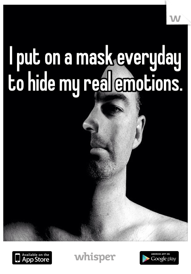 I put on a mask everyday to hide my real emotions.