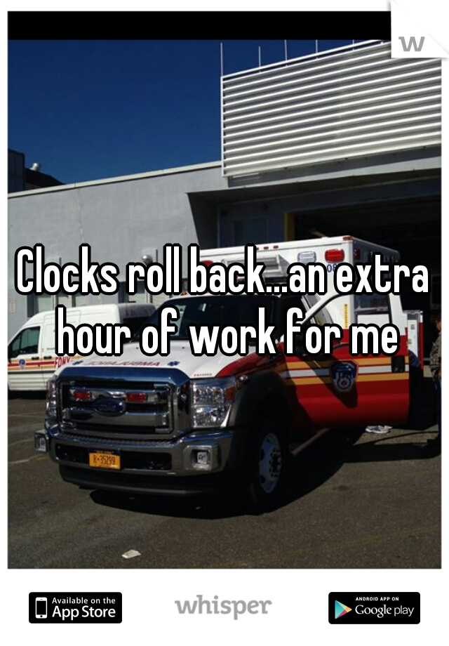 Clocks roll back...an extra hour of work for me
