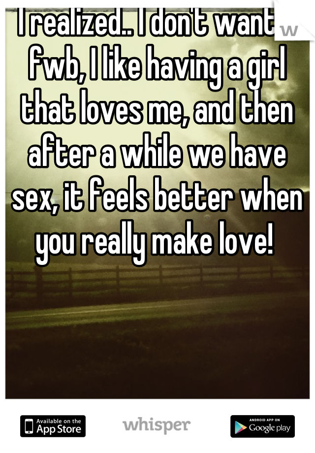 I realized.. I don't want a fwb, I like having a girl that loves me, and then after a while we have sex, it feels better when you really make love!