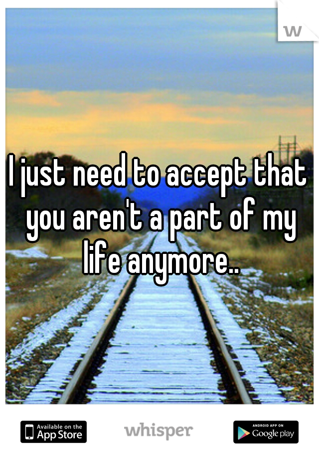 I just need to accept that you aren't a part of my life anymore..
