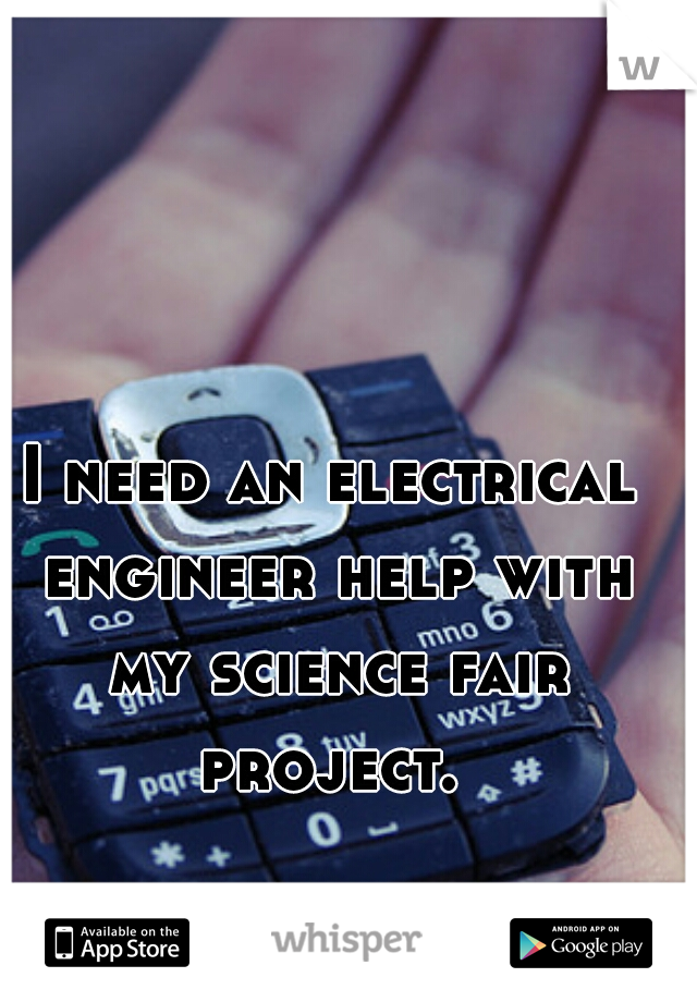 I need an electrical engineer help with my science fair project.