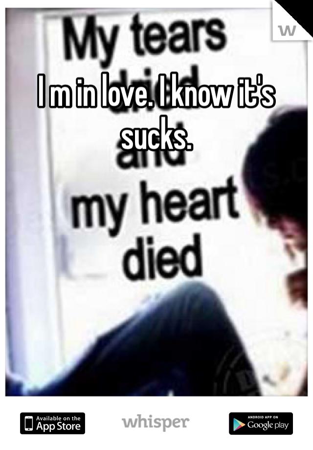 I m in love. I know it's sucks.