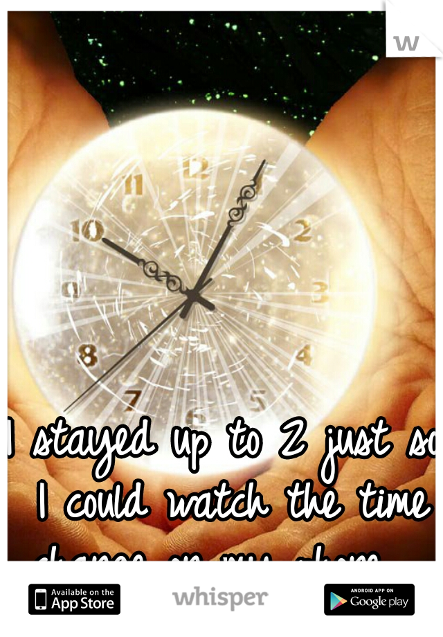 I stayed up to 2 just so I could watch the time change on my phone.