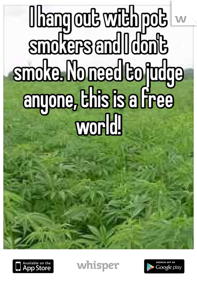 I hang out with pot smokers and I don't smoke. No need to judge anyone, this is a free world!