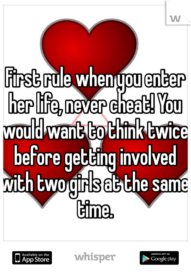 First rule when you enter her life, never cheat! You would want to think twice before getting involved with two girls at the same time.