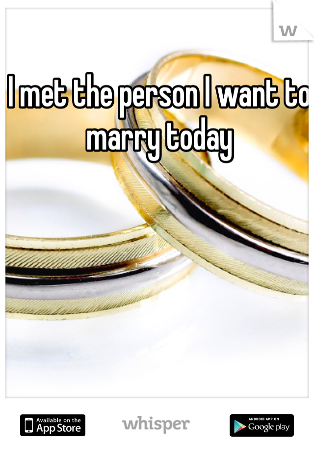 I met the person I want to marry today