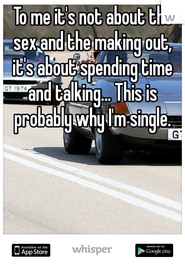 To me it's not about the sex and the making out, it's about spending time and talking... This is probably why I'm single.