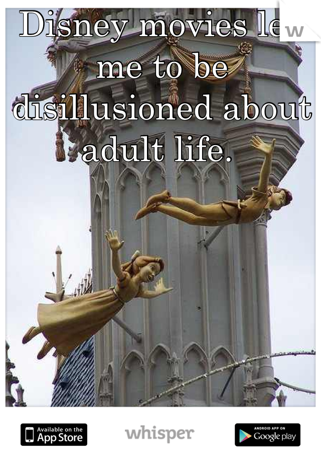 Disney movies led me to be disillusioned about adult life.