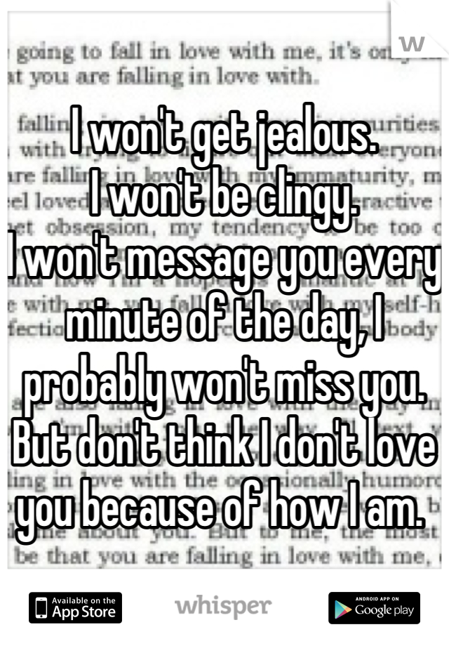 I won't get jealous.  I won't be clingy.  I won't message you every minute of the day, I probably won't miss you.  But don't think I don't love you because of how I am.