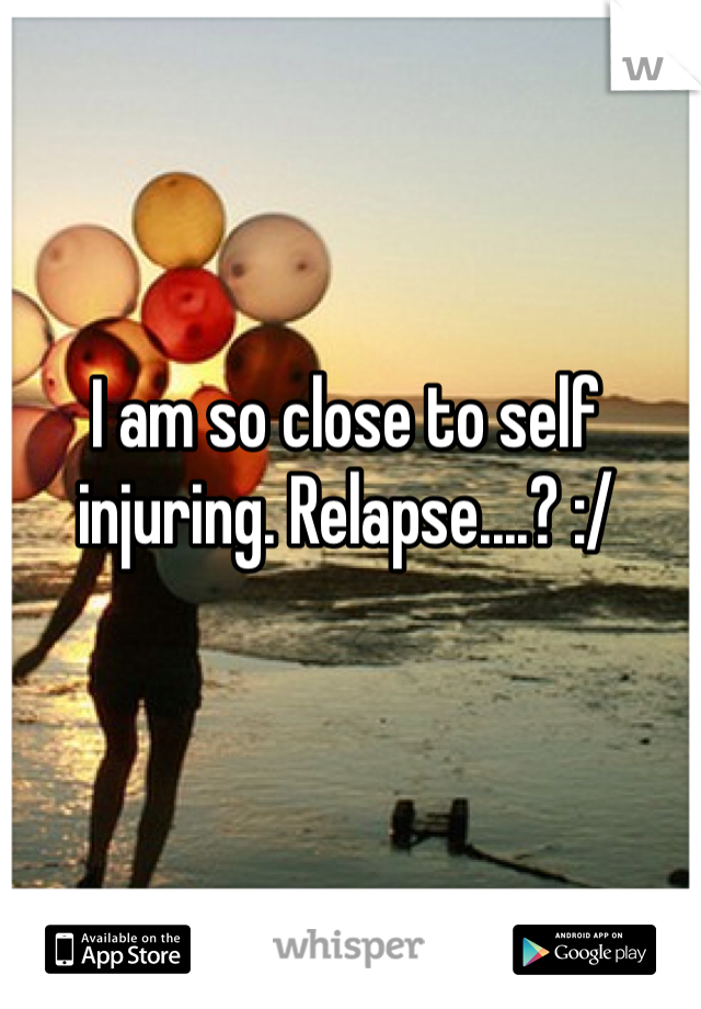 I am so close to self injuring. Relapse....? :/