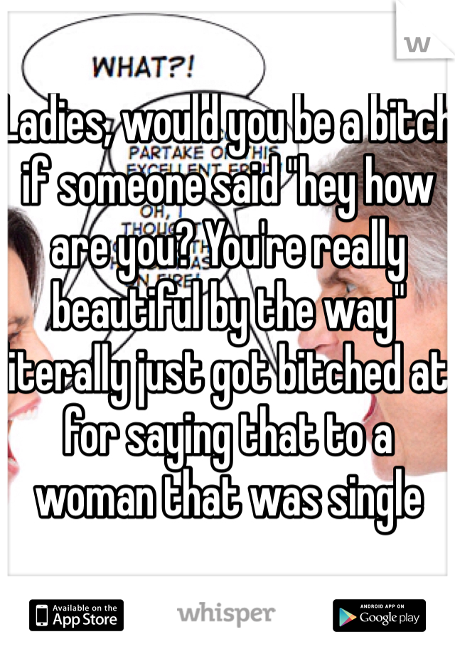 """Ladies, would you be a bitch if someone said """"hey how are you? You're really beautiful by the way"""" literally just got bitched at for saying that to a woman that was single"""