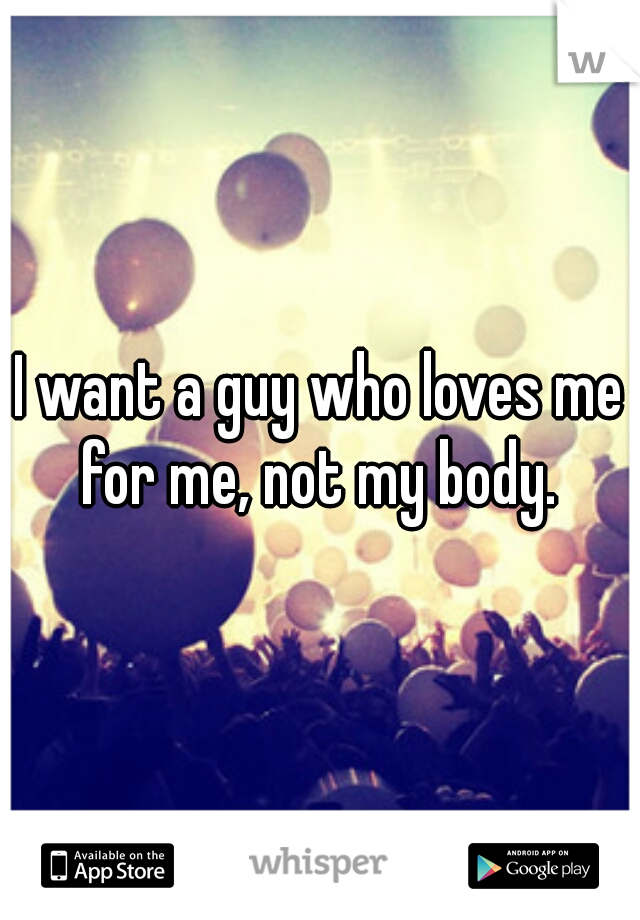 I want a guy who loves me for me, not my body.