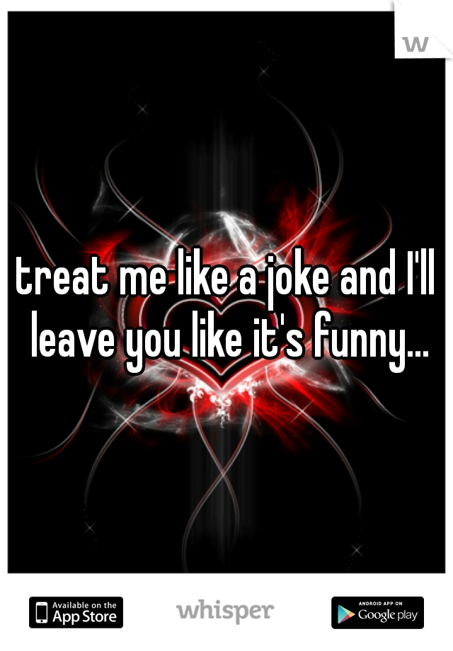 treat me like a joke and I'll leave you like it's funny...