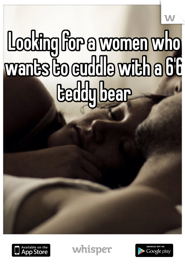Looking for a women who wants to cuddle with a 6'6 teddy bear