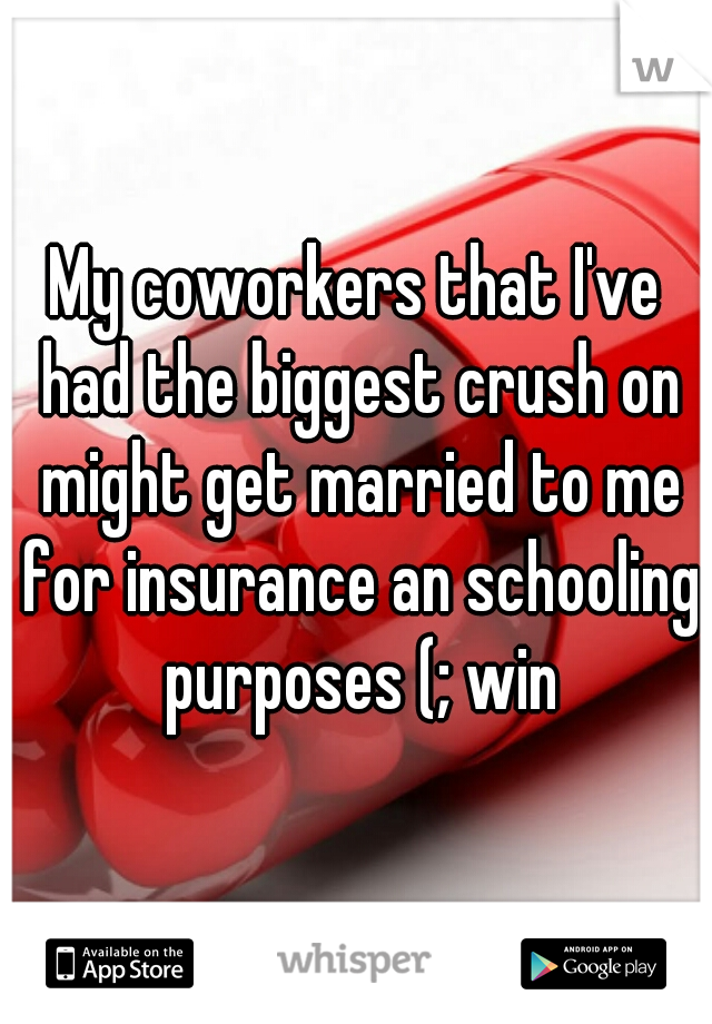 My coworkers that I've had the biggest crush on might get married to me for insurance an schooling purposes (; win