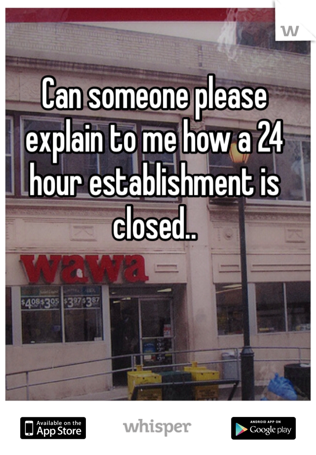 Can someone please explain to me how a 24 hour establishment is closed..