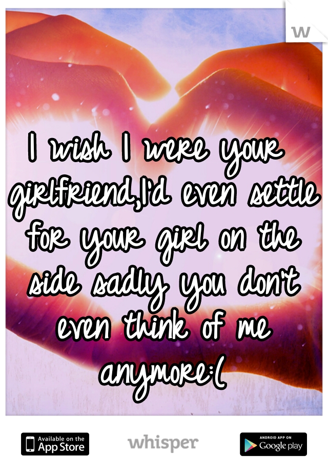 I wish I were your girlfriend,I'd even settle for your girl on the side sadly you don't even think of me anymore:(