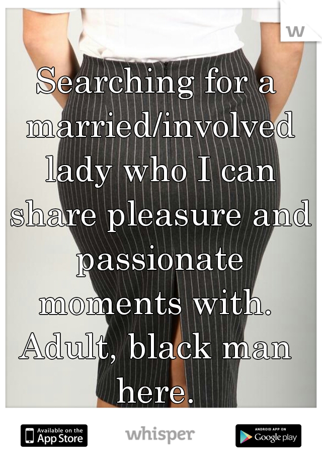 Searching for a married/involved lady who I can share pleasure and passionate moments with.  Adult, black man here.
