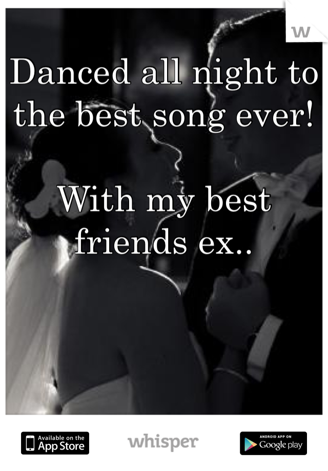Danced all night to the best song ever!   With my best friends ex..